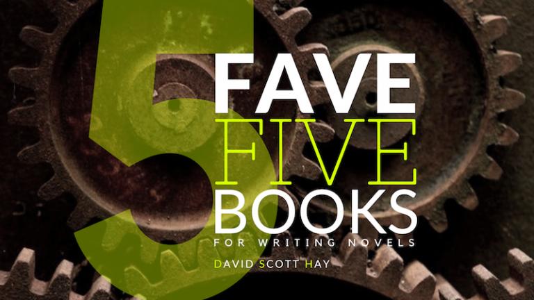 FAVE FIVE BOOKS for Writing Novels (Writing Books for Beginners), David Scott Hay, author, writing tips, novelist, books, fiction, plot, storytelling, writing novels, beginning writers
